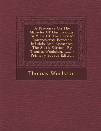 A Discourse On The Miracles Of Our Saviour: In View Of The Present Controversy Between Infidels And Apostates. The Sixth Edition. By Thomas Woolston, ......