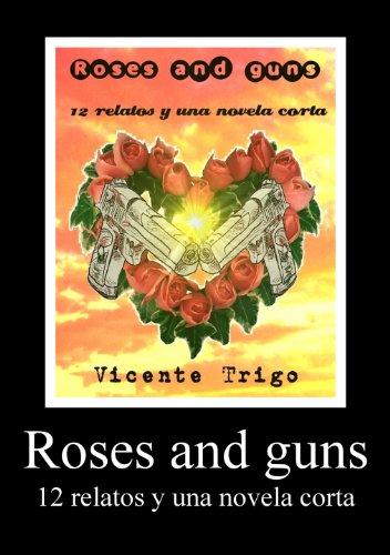 Roses and guns (12 relatos y una novela corta) por Vicente Trigo Aranda