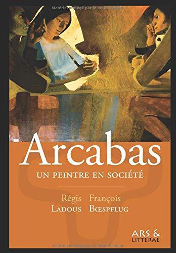 Arcabas, un peintre en société par Régis Ladous