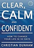 Clear, Calm and Confident: How To Change Your Life In 30 Days