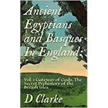 Ancient Egyptians and Basques In  England: :  Vol. 1  Gateway of Gods, The Secret Prehistory of the British Isles (English Edition)