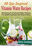 80 Spa Inspired Vitamin Water Recipes: Refreshing Fruit Infused Water Recipes For Healthy Hydration And Natural Detox