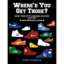 Where'd You Get Those?: New York City's Sneaker Culture: 1960-1987