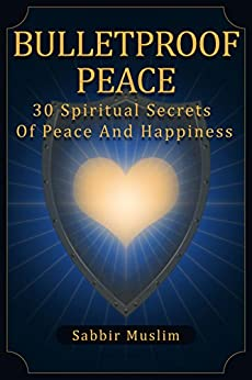 Bulletproof Peace: 30 Spiritual Secrets of Peace and Happiness by [Muslim, Sabbir]