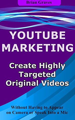 YOUTUBE MARKETING TIPS: How to Create Highly Targeted Original Videos For YouTube : Without Having to Appear on Camera or Speak Into a Mic (English Edition)