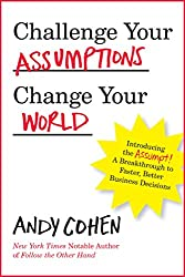 Challenge Your Assumptions, Change Your World: Introducing the Assumpt A break through to faster, smarter business decisions