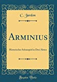 Arminius: Historisches Schauspiel in Drei Akten (Classic Reprint) - C. Jardon