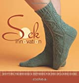 Sock Innovation: Knitting Techniques & Patterns for One-Of-A-Kind Socks: Knitting Techniques and Patterns for One-of-a Kind Socks