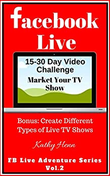 Facebook Live: 15-30 Day Video Challenge      Market Your TV Show    Bonus: Create Different Types of Live TV Shows (FB Live Adventure Series 2) (English Edition) di [Henn, Kathy]