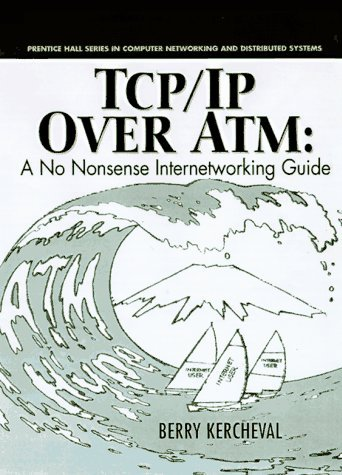 TCP/IP Over ATM: A No Nonsense Internetworking Guide (Prentice Hall Series in Computer Networking and Distributed Systems) by Berry Kercheval (1997-12-02)