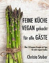 Feine Küche vegan gekocht für alle Gäste: Über 150 vegane Rezepte mit Tipps  für nicht-vegane Foodies