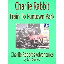Charlie Rabbit - Train to Funtown Park (Charlie Rabbit's Adventures Book 7)