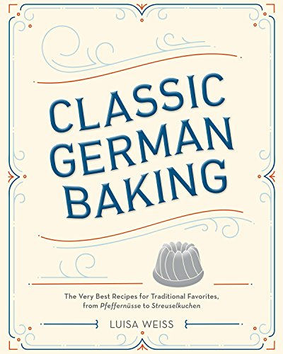 Classic German Baking: The Very Best Recipes for Traditional Favorites, from Pfeffernüsse to Streuselkuchen (English Edition)