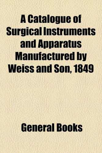 A Catalogue of Surgical Instruments and Apparatus Manufactured by Weiss and Son, 1849