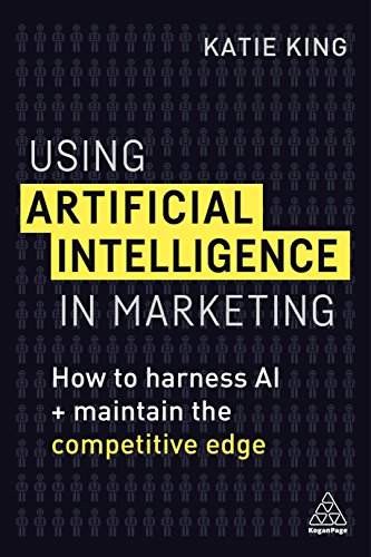Using Artificial Intelligence in Marketing: How to Harness Ai and Maintain the Competitive Edge