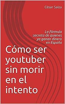 Cómo ser youtuber sin morir en el intento: La fórmula secreta de quienes ya ganan dinero en España de [Salza, César]
