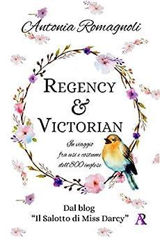 Regency & Victorian: In viaggio  fra usi e costumi  dell'800 inglese (Italian Edition) by [Romagnoli, Antonia]