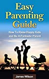 Parenting: Easy Parenting Guide: Proven Methods To Raise Happy Kids And Be A Fantastic Parent (Parenting, Parenting without power struggles, Parenting ... Parenting from inside out, Parenting teens)