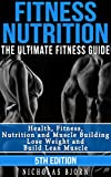 Fitness Nutrition: The Ultimate Fitness Guide: Health, Fitness, Nutrition and Muscle Building - Lose Weight and Build Lean Muscle (Carbs, Protein, Muscle ... Workout Nutrition, Nutrition For Athletes)