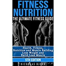 Fitness Nutrition: The Ultimate Fitness Guide: Health, Fitness, Nutrition and Muscle Building - Lose Weight and Build Lean Muscle (Nutrition For Athletes. Plan, Muscle and Fitness) (English Edition)