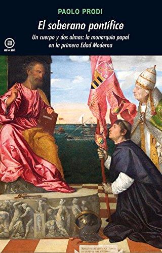 El soberano pontífice: Un cuerpo y dos almas: la monarquía papal en la primera Edad Moderna (Universitaria)