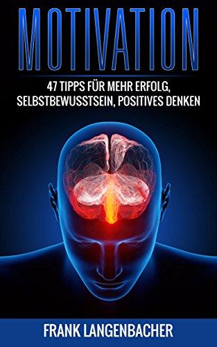 Motivation: 47 Tipps für mehr Erfolg, Selbstbewusstsein, Positives Denken (Disziplin, Motivation, Produktivität, Energie, erfolgreich werden)