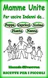 Mamme Unite Per.. 114 Ricette Per i Più Piccoli (Mamme Unite per uscire indenni da Pappa, Pianto, Capricci, Vasino, Nanna Vol. 6)