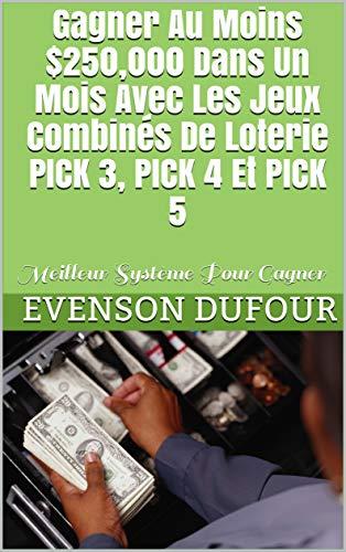 Gagner Au Moins $250,000 Dans Un Mois Avec  Les Jeux Combinés De Loterie PICK 3, PICK 4 Et PICK 5: Meilleur Système Pour Gagner (English Edition)