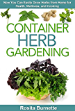 Container Herb Gardening: Now You Can Easily Grow Herbs from Home for Health, Wellness, and Cooking (Container Gardening Essentials - How to Grow Herbs in Your Backyard for Food and Healing)