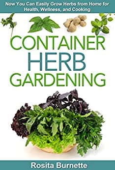 Container Herb Gardening: Now You Can Easily Grow Herbs from Home for Health, Wellness, and Cooking (Container Gardening Essentials - How to Grow Herbs in Your Backyard for Food and Healing) by [Burnette, Rosita]