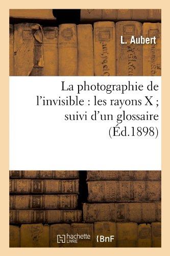 La Photographie de L'Invisible: Les Rayons X; Suivi D'Un Glossaire (Ed.1898) (Savoirs Et Traditions) par Aubert L., L Aubert, L. Aubert