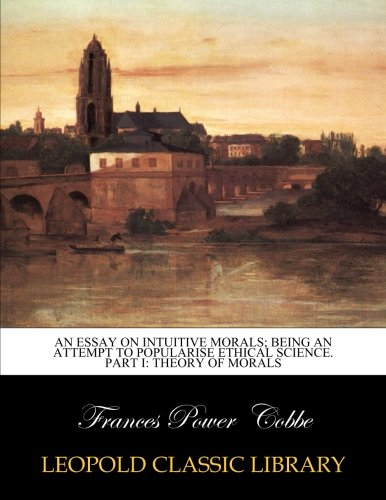 An essay on intuitive morals; being an attempt to popularise ethical science. Part I: Theory of morals por Frances Power Cobbe