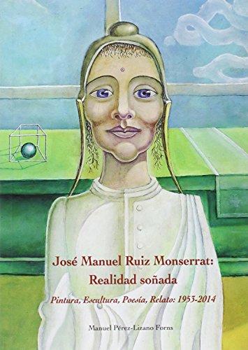 José Manuel Ruiz Monserrat. Realidad soñada: Pintura, Escultura, Poesía, Relato: 1953-2014