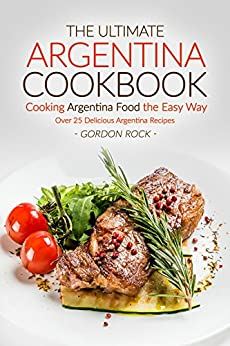 The Ultimate Argentina Cookbook Cooking Argentina Food