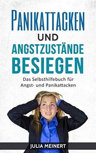 Panikattacken und Angstzustände besiegen: Das Selbsthilfebuch für Angst- und Panikattacken (Glücklich sein, Angst überwinden, Selbsthilfe)