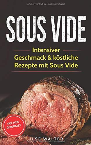 Sous Vide: Intensiver Geschmack & köstliche Rezepte mit Sous Vide