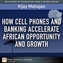 How Cell Phones and Banking Accelerate African Opportunity and Growth (FT Press Delivers Elements)