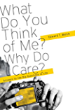What Do You Think of Me? Why Do I Care?: Answers to the Big Questions of Life (English Edition)