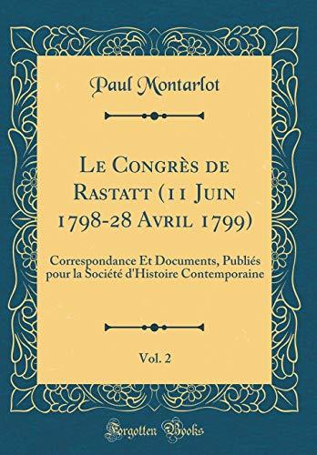 Le Congrès de Rastatt (11 Juin 1798-28 Avril 1799), Vol. 2: Correspondance Et Documents, Publiés Pour La Société d'Histoire Contemporaine (Classic Reprint)