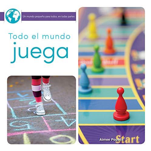 Todo El Mundo Juega: Everyone Plays Games (Un Mundo Pequeño Para Todos, En Todas Partes/ Little World Everyone Everywhere) por Amy Popalis