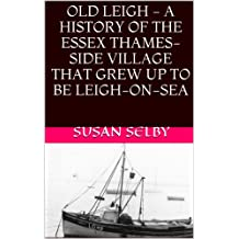 Old Leigh - a history of the Essex Thames-side village that grew up to be Leigh-on-Sea