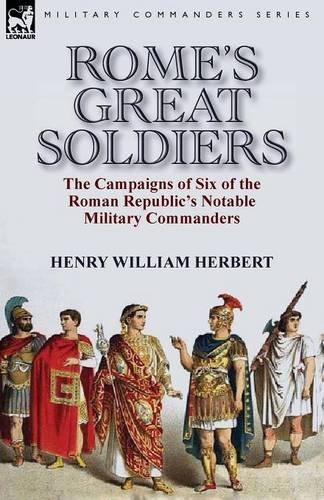 Rome's Great Soldiers: the Campaigns of Six of the Roman Republic's Notable Military Commanders