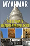 Myanmar: The Ultimate Myanmar Travel Guide: Volume 1 (Myanmar Travel Guide, Myanmar Books, Myanmar History)