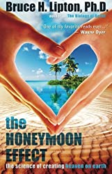 The Honeymoon Effect: The Science of Creating Heaven on Earth by Bruce H. Lipton Ph.D. Ph.D. (2014-04-01)