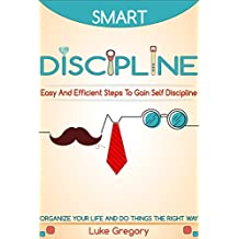 Smart Discipline: Easy and Efficient Steps to Gain Self-Discipline, Organize Your Life and Do Things The Right Way - Definition And Define Discipline, ... And Depression Book 3) (English Edition)