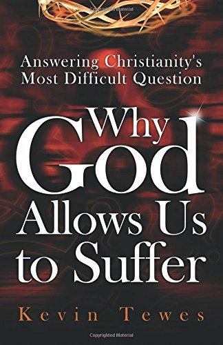 Answering Christianity's Most Difficult Question-Why God Allows Us to Suffer: The Definitive Solution to the Problem of Pain and the Problem of Evil by Kevin Tewes (2015-03-04)