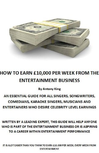 HOW TO EARN £10,000 PER WEEK FROM THE ENTERTAINMENT BUSINESS AN ESSENTIAL GUIDE FOR ALL SINGERS, SONGWRITERS, COMEDIANS, KARAOKE SINGERS, MUSICIANS AND ... CELEBRITY LEVEL EARNINGS (English Edition)