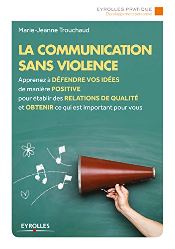 La communication sans violence: Apprenez à défendre vos idées de manière positive pour établir des relations de qualité et obtenir ce qui est important pour vous