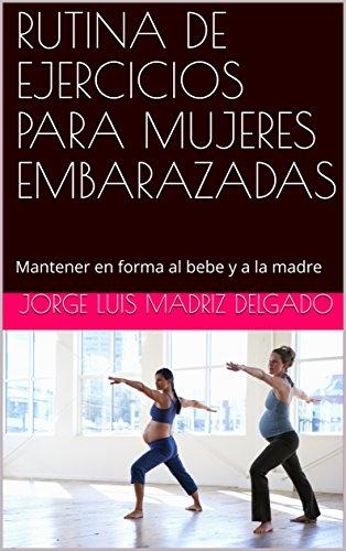 RUTINA DE EJERCICIOS PARA MUJERES EMBARAZADAS: Mantener en forma al bebe y a la madre por Jorge Luis Madriz Delgado