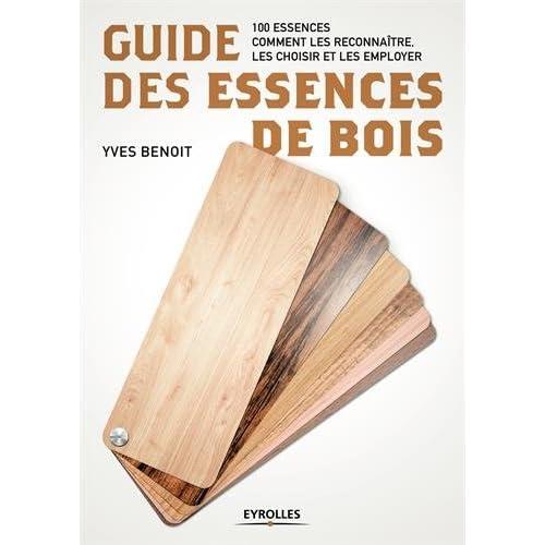 Guide des essences de bois: 100 essences. Comment les reconnaître, les choisir et les employer